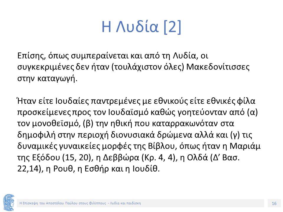 16 Η Επίσκεψη του Αποστόλου Παύλου στους Φιλίππους - Λυδία και παιδίσκη Η Λυδία [2] Επίσης, όπως συμπεραίνεται και από τη Λυδία, οι συγκεκριμένες δεν ήταν (τουλάχιστον όλες) Μακεδονίτισσες στην καταγωγή.