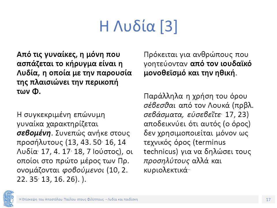 17 Η Επίσκεψη του Αποστόλου Παύλου στους Φιλίππους - Λυδία και παιδίσκη Η Λυδία [3] Από τις γυναίκες, η μόνη που ασπάζεται το κήρυγμα είναι η Λυδία, η οποία με την παρουσία της πλαισιώνει την περικοπή των Φ.