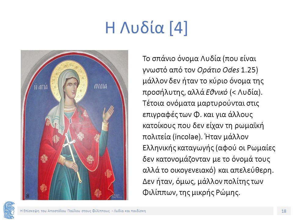 18 Η Επίσκεψη του Αποστόλου Παύλου στους Φιλίππους - Λυδία και παιδίσκη Η Λυδία [4] Το σπάνιο όνομα Λυδία (που είναι γνωστό από τον Οράτιο Odes 1.25) μάλλον δεν ήταν το κύριο όνομα της προσήλυτης, αλλά Εθνικό (< Λυδία).