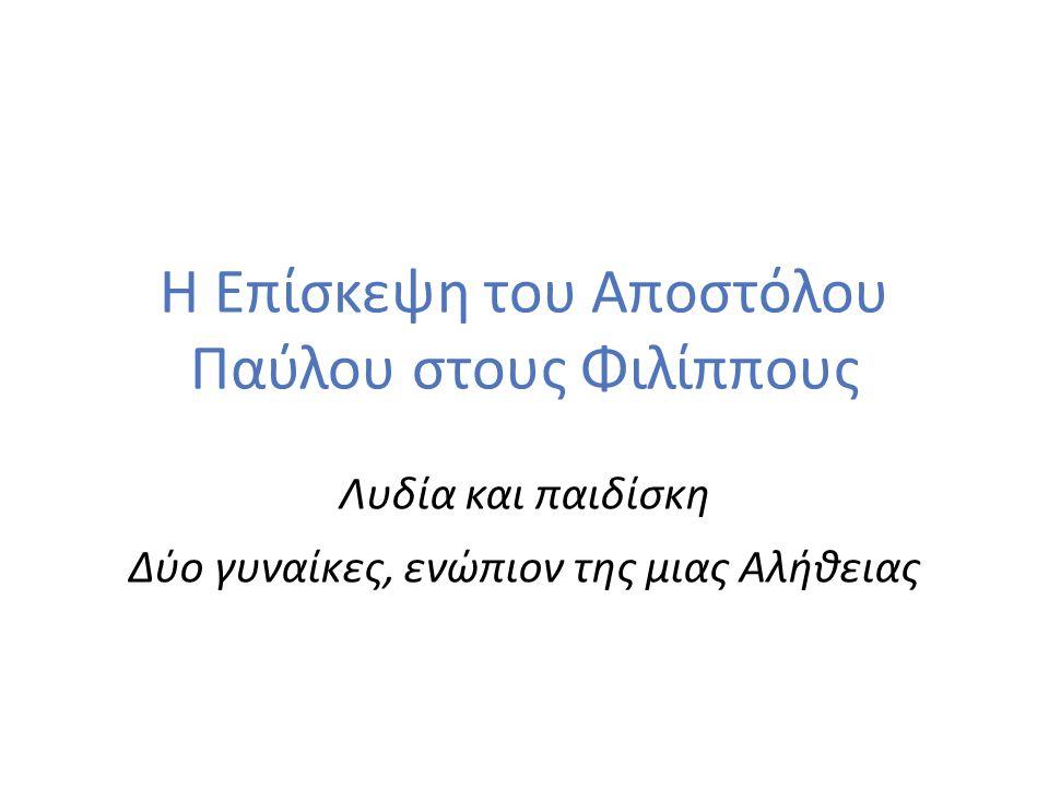 3 Η Επίσκεψη του Αποστόλου Παύλου στους Φιλίππους - Λυδία και παιδίσκη «Ἀναχθέντες οὖν ἀπὸ τῆς Τρῳάδος εὐθυδρομήσαμεν εἰς Σαμοθράκην, τῇ δὲ ἐπιούσῃ εἰς Νεάπολιν, ἐκεῖθέν τε εἰς Φιλίππους, ἥτις ἐστὶ πρώτη τῆς μερίδος τῆς Μακεδονίας πόλις κολωνία» (Πρ.
