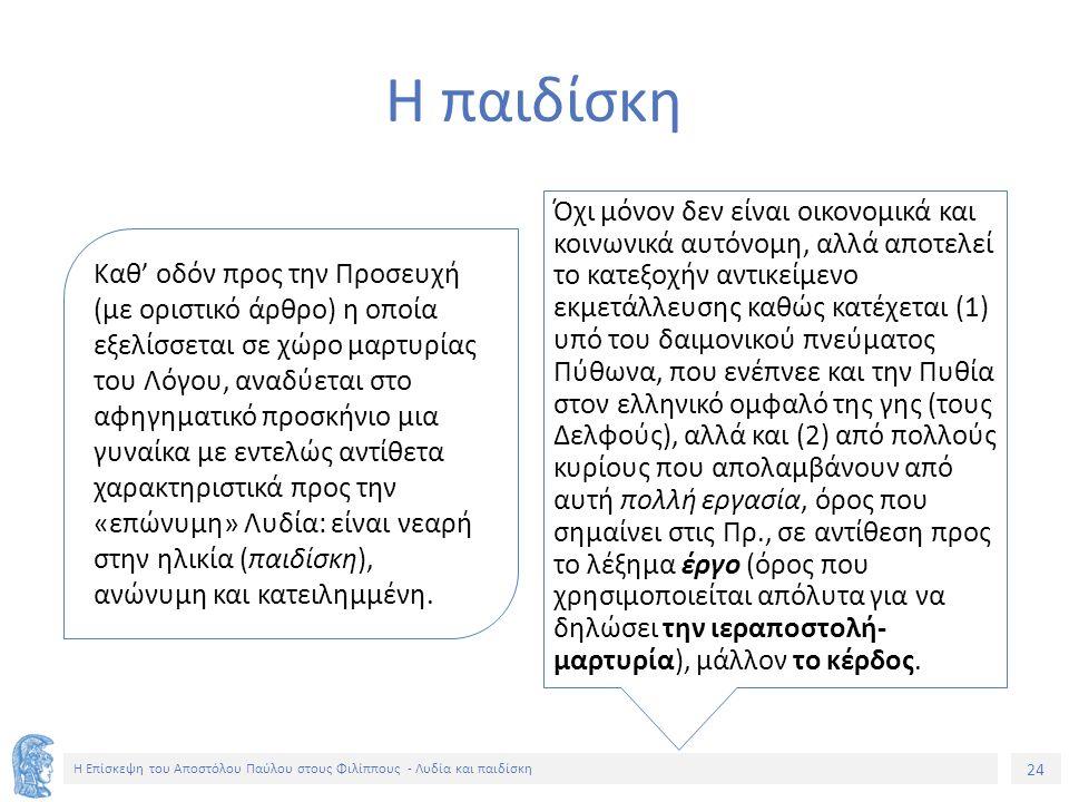 24 Η Επίσκεψη του Αποστόλου Παύλου στους Φιλίππους - Λυδία και παιδίσκη Καθ' οδόν προς την Προσευχή (με οριστικό άρθρο) η οποία εξελίσσεται σε χώρο μαρτυρίας του Λόγου, αναδύεται στο αφηγηματικό προσκήνιο μια γυναίκα με εντελώς αντίθετα χαρακτηριστικά προς την «επώνυμη» Λυδία: είναι νεαρή στην ηλικία (παιδίσκη), ανώνυμη και κατειλημμένη.