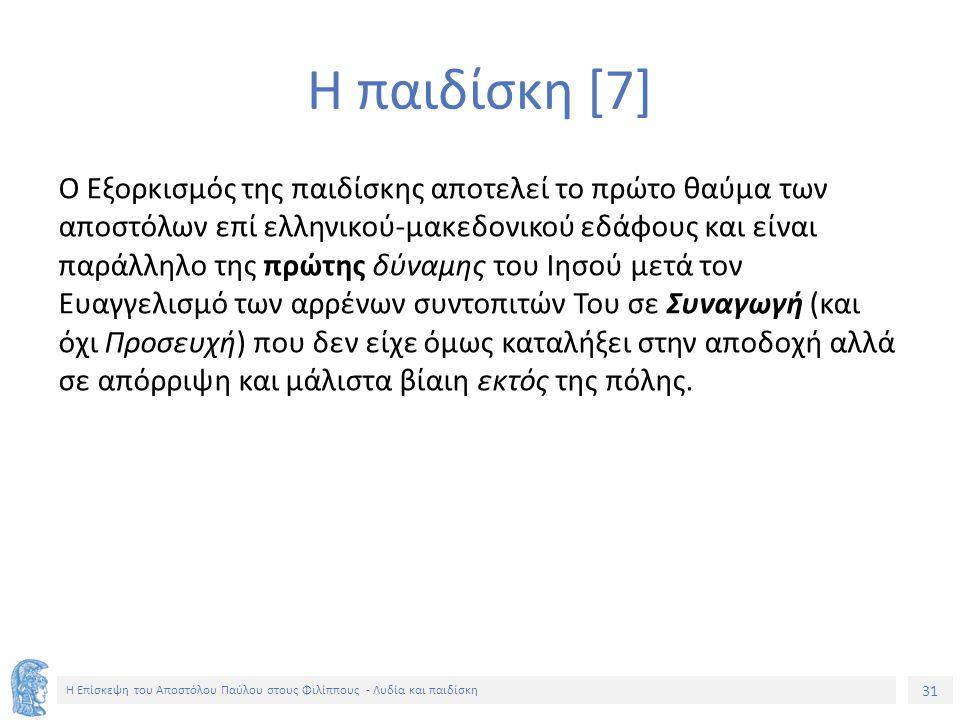 31 Η Επίσκεψη του Αποστόλου Παύλου στους Φιλίππους - Λυδία και παιδίσκη Ο Εξορκισμός της παιδίσκης αποτελεί το πρώτο θαύμα των αποστόλων επί ελληνικού-μακεδονικού εδάφους και είναι παράλληλο της πρώτης δύναμης του Ιησού μετά τον Ευαγγελισμό των αρρένων συντοπιτών Του σε Συναγωγή (και όχι Προσευχή) που δεν είχε όμως καταλήξει στην αποδοχή αλλά σε απόρριψη και μάλιστα βίαιη εκτός της πόλης.