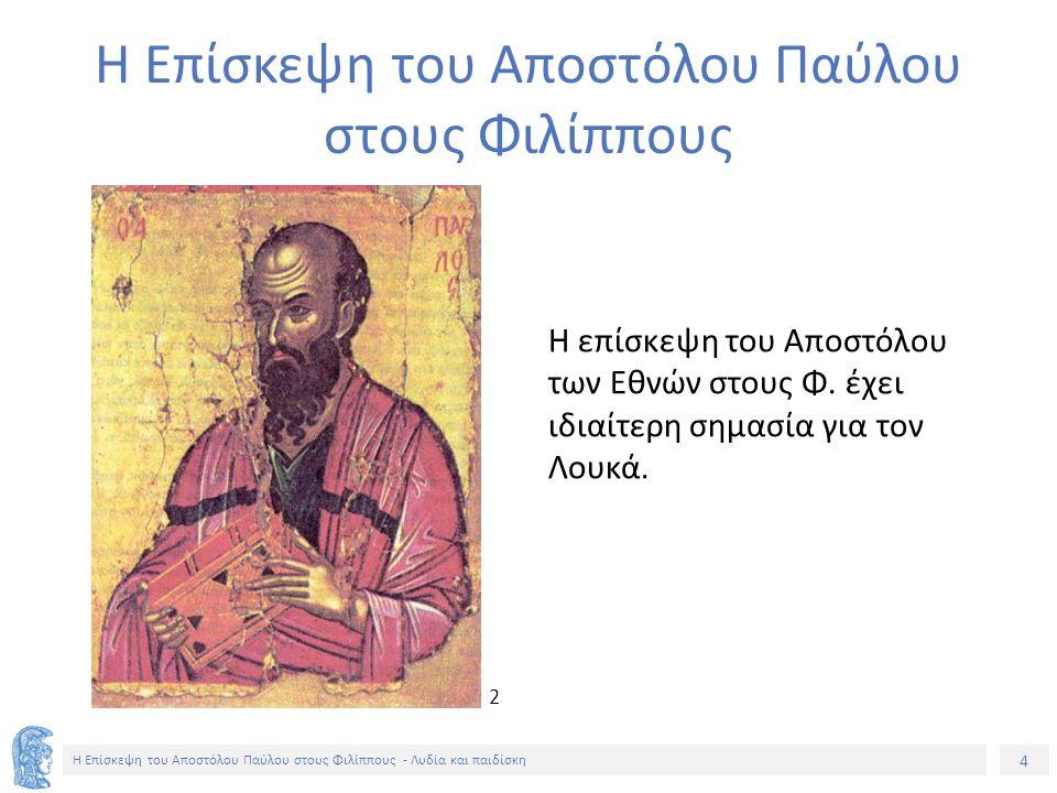 4 Η Επίσκεψη του Αποστόλου Παύλου στους Φιλίππους - Λυδία και παιδίσκη Η Επίσκεψη του Αποστόλου Παύλου στους Φιλίππους Η επίσκεψη του Αποστόλου των Εθνών στους Φ.