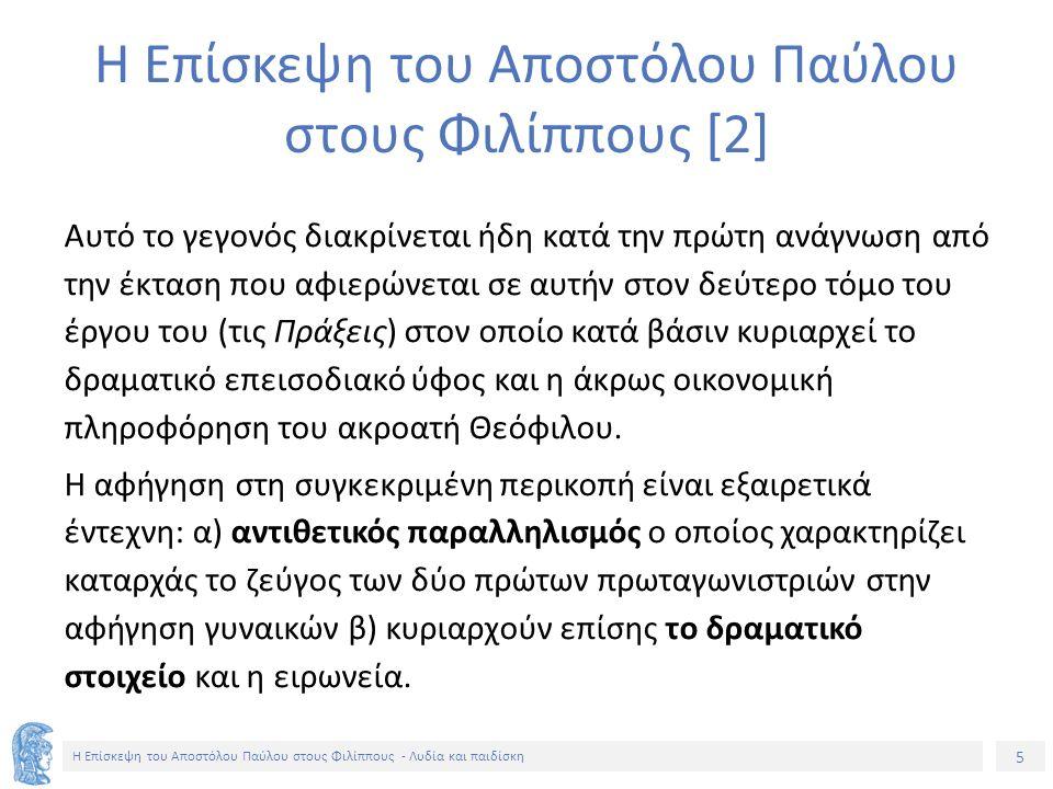 5 Η Επίσκεψη του Αποστόλου Παύλου στους Φιλίππους - Λυδία και παιδίσκη Αυτό το γεγονός διακρίνεται ήδη κατά την πρώτη ανάγνωση από την έκταση που αφιερώνεται σε αυτήν στον δεύτερο τόμο του έργου του (τις Πράξεις) στον οποίο κατά βάσιν κυριαρχεί το δραματικό επεισοδιακό ύφος και η άκρως οικονομική πληροφόρηση του ακροατή Θεόφιλου.