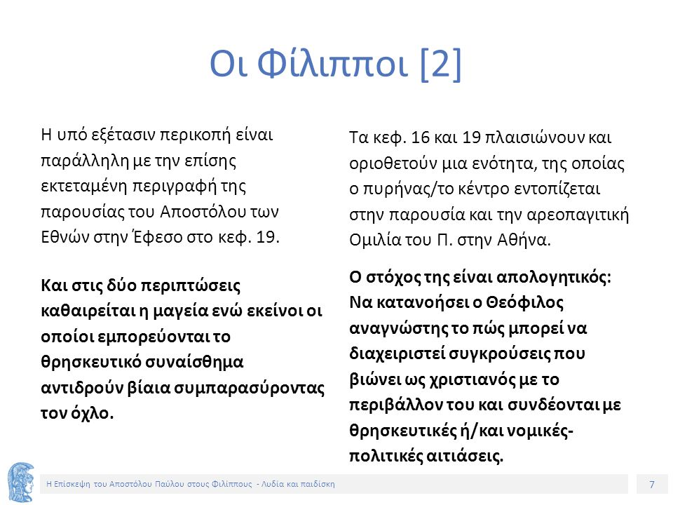 7 Η Επίσκεψη του Αποστόλου Παύλου στους Φιλίππους - Λυδία και παιδίσκη Οι Φίλιπποι [2] Η υπό εξέτασιν περικοπή είναι παράλληλη με την επίσης εκτεταμένη περιγραφή της παρουσίας του Αποστόλου των Εθνών στην Έφεσο στο κεφ.