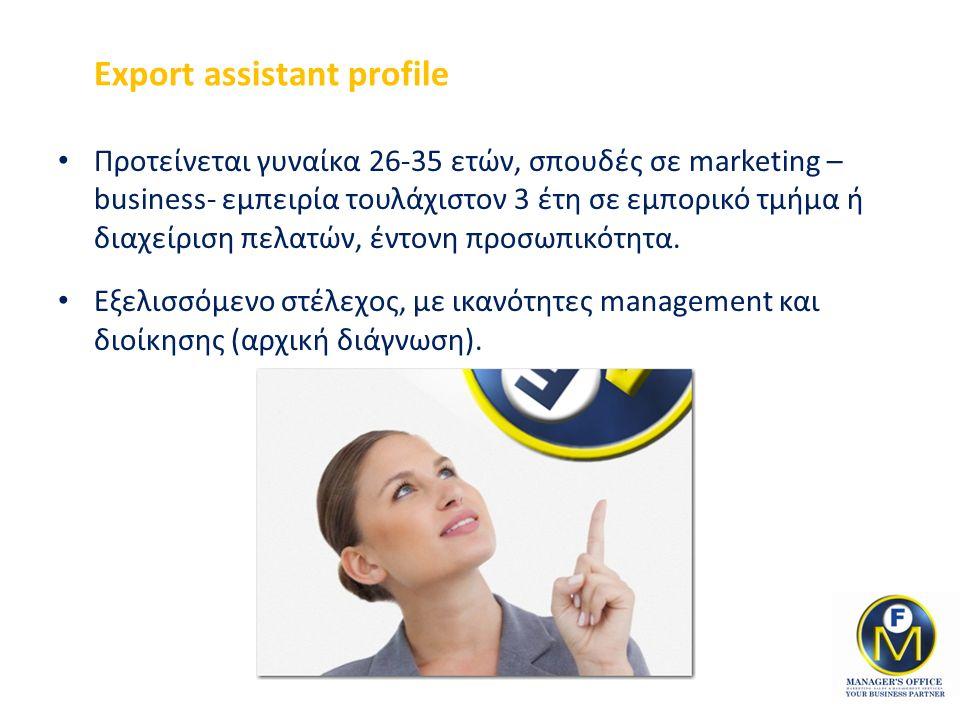 Export assistant profile Προτείνεται γυναίκα 26-35 ετών, σπουδές σε marketing – business- εμπειρία τουλάχιστον 3 έτη σε εμπορικό τμήμα ή διαχείριση πελατών, έντονη προσωπικότητα.