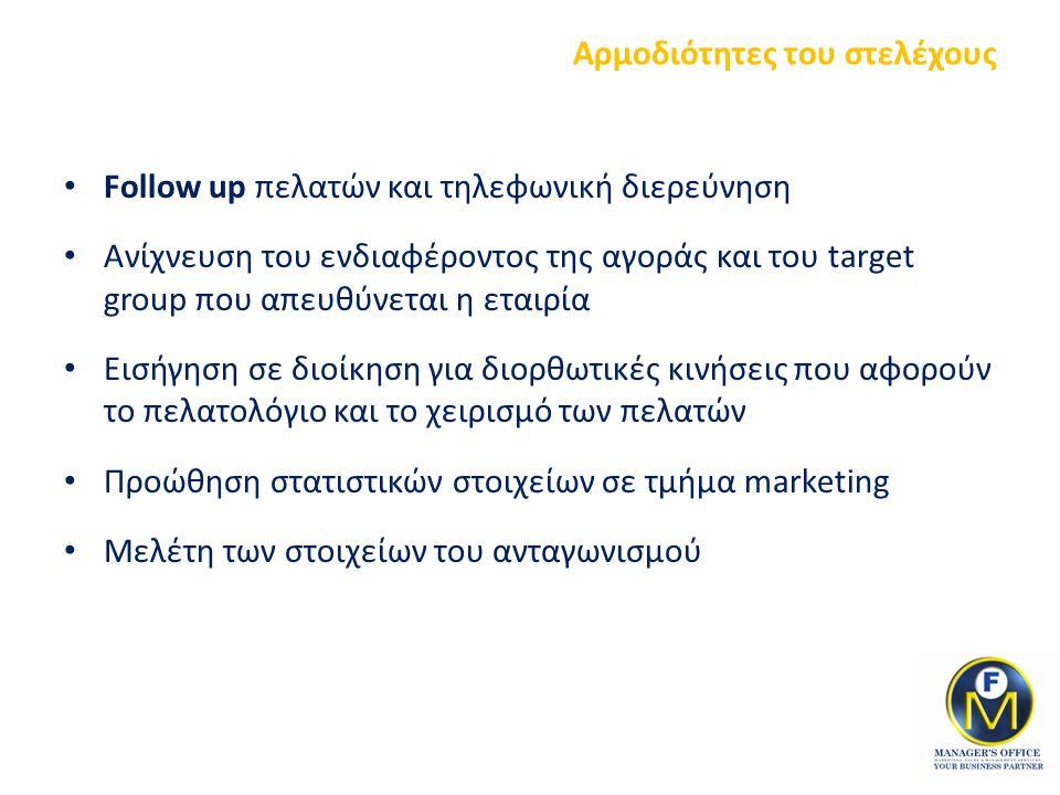 Αρμοδιότητες του στελέχους Follow up πελατών και τηλεφωνική διερεύνηση Ανίχνευση του ενδιαφέροντος της αγοράς και του target group που απευθύνεται η εταιρία Εισήγηση σε διοίκηση για διορθωτικές κινήσεις που αφορούν το πελατολόγιο και το χειρισμό των πελατών Προώθηση στατιστικών στοιχείων σε τμήμα marketing Μελέτη των στοιχείων του ανταγωνισμού