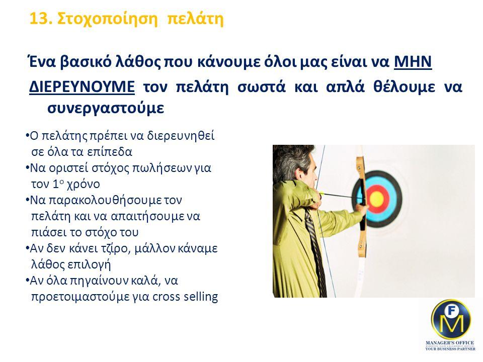 13. Στοχοποίηση πελάτη Ένα βασικό λάθος που κάνουμε όλοι μας είναι να ΜΗΝ ΔΙΕΡΕΥΝΟΥΜΕ τον πελάτη σωστά και απλά θέλουμε να συνεργαστούμε Ο πελάτης πρέ