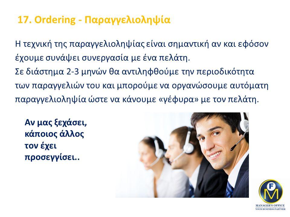 17. Ordering - Παραγγελιοληψία Η τεχνική της παραγγελιοληψίας είναι σημαντική αν και εφόσον έχουμε συνάψει συνεργασία με ένα πελάτη. Σε διάστημα 2-3 μ