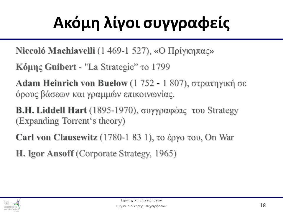 Στρατηγική Επιχειρήσεων Τμήμα Διοίκησης Επιχειρήσεων 18 Ακόμη λίγοι συγγραφείς Niccoló Machiavelli (1 469-1 527), «Ο Πρίγκηπας» Κόμης Guibert - La Strategie το 1799 Adam Heinrich von Buelow (1 752 - 1 807), στρατηγική σε όρους βάσεων και γραμμών επικοινωνίας.
