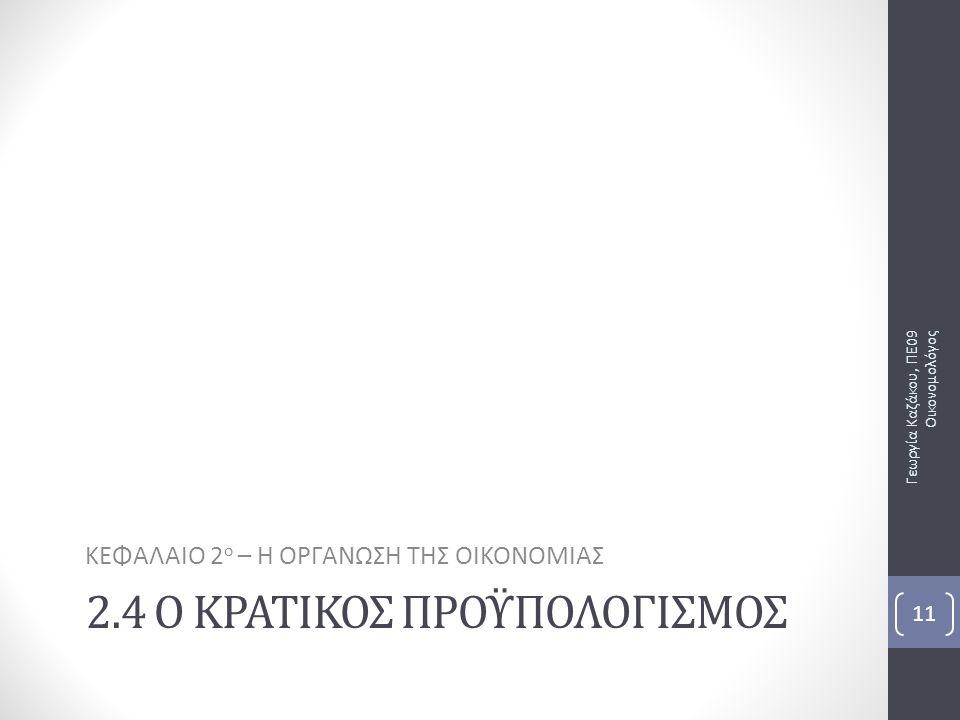 2.4 Ο ΚΡΑΤΙΚΟΣ ΠΡΟΫΠΟΛΟΓΙΣΜΟΣ ΚΕΦΑΛΑΙΟ 2 ο – Η ΟΡΓΑΝΩΣΗ ΤΗΣ ΟΙΚΟΝΟΜΙΑΣ Γεωργία Καζάκου, ΠΕ09 Οικονομολόγος 11