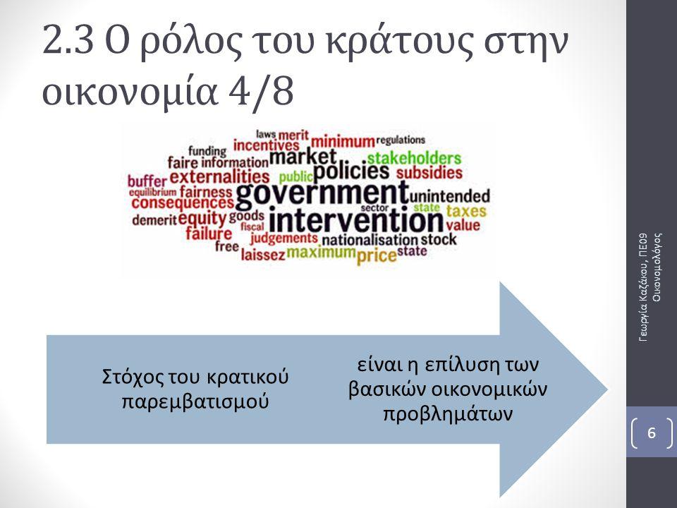 Οι απόψεις για τον κρατικό παρεμβατισμό Φιλελεύθερη άποψη Περιορισμός του σπάταλου και αναποτελεσματικού κράτους Σοσιαλιστική άποψη Ενδεδειγμένο μέγεθος του δημόσιου τομέα Γεωργία Καζάκου, ΠΕ09 Οικονομολόγος 7 2.3 Ο ρόλος του κράτους στην οικονομία 5/8