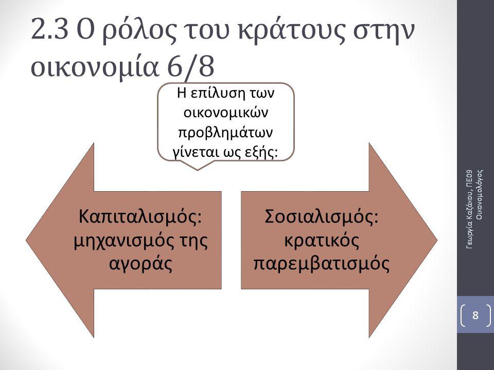 Καπιταλισμός: μηχανισμός της αγοράς Σοσιαλισμός: κρατικός παρεμβατισμός Γεωργία Καζάκου, ΠΕ09 Οικονομολόγος 8 2.3 Ο ρόλος του κράτους στην οικονομία 6/8 Η επίλυση των οικονομικών προβλημάτων γίνεται ως εξής: