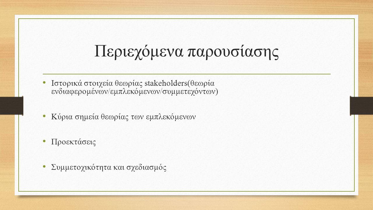 Περιεχόμενα παρουσίασης Ιστορικά στοιχεία θεωρίας stakeholders(θεωρία ενδιαφερομένων/εμπλεκόμενων/συμμετεχόντων) Κύρια σημεία θεωρίας των εμπλεκόμενων