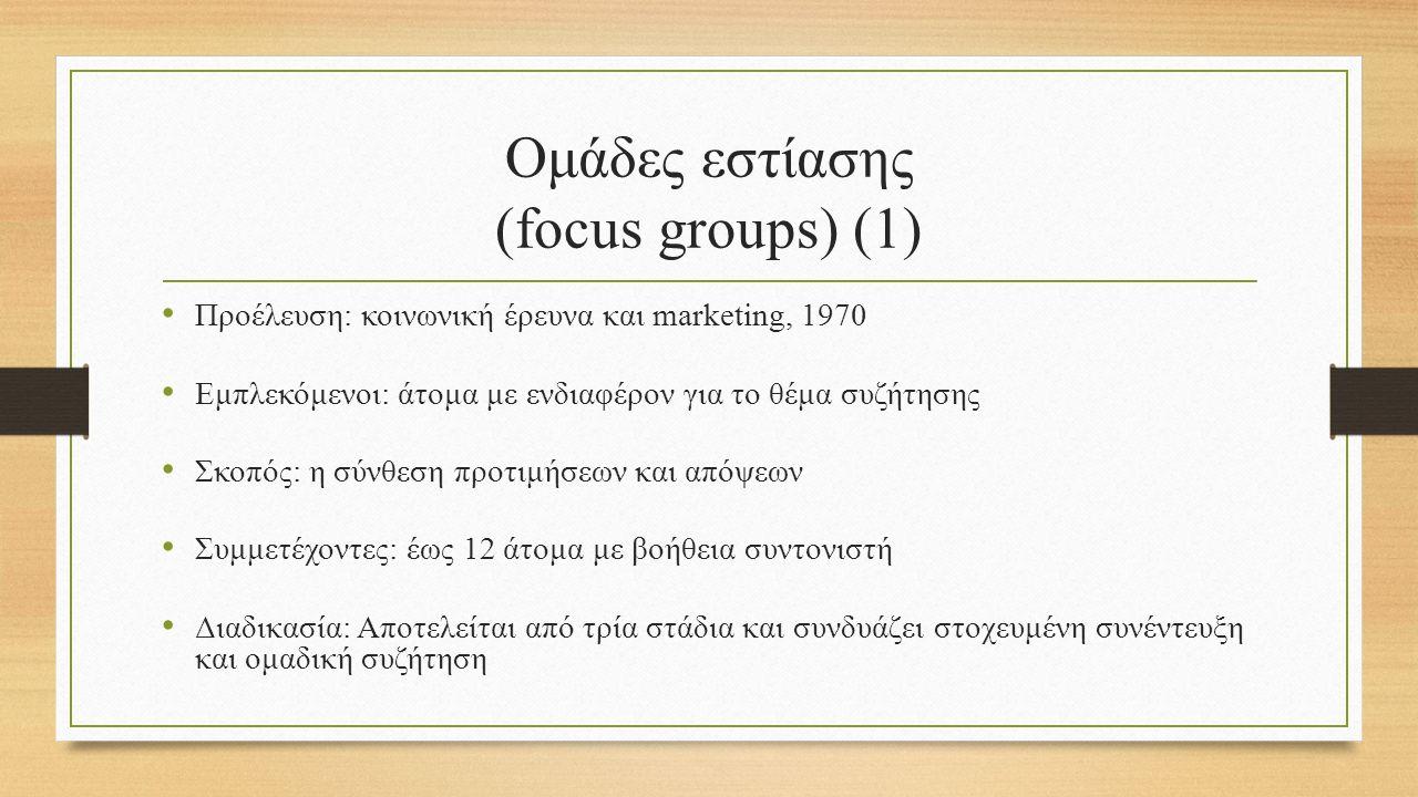 Ομάδες εστίασης (focus groups) (1) Προέλευση: κοινωνική έρευνα και marketing, 1970 Εμπλεκόμενοι: άτομα με ενδιαφέρον για το θέμα συζήτησης Σκοπός: η σύνθεση προτιμήσεων και απόψεων Συμμετέχοντες: έως 12 άτομα με βοήθεια συντονιστή Διαδικασία: Αποτελείται από τρία στάδια και συνδυάζει στοχευμένη συνέντευξη και ομαδική συζήτηση