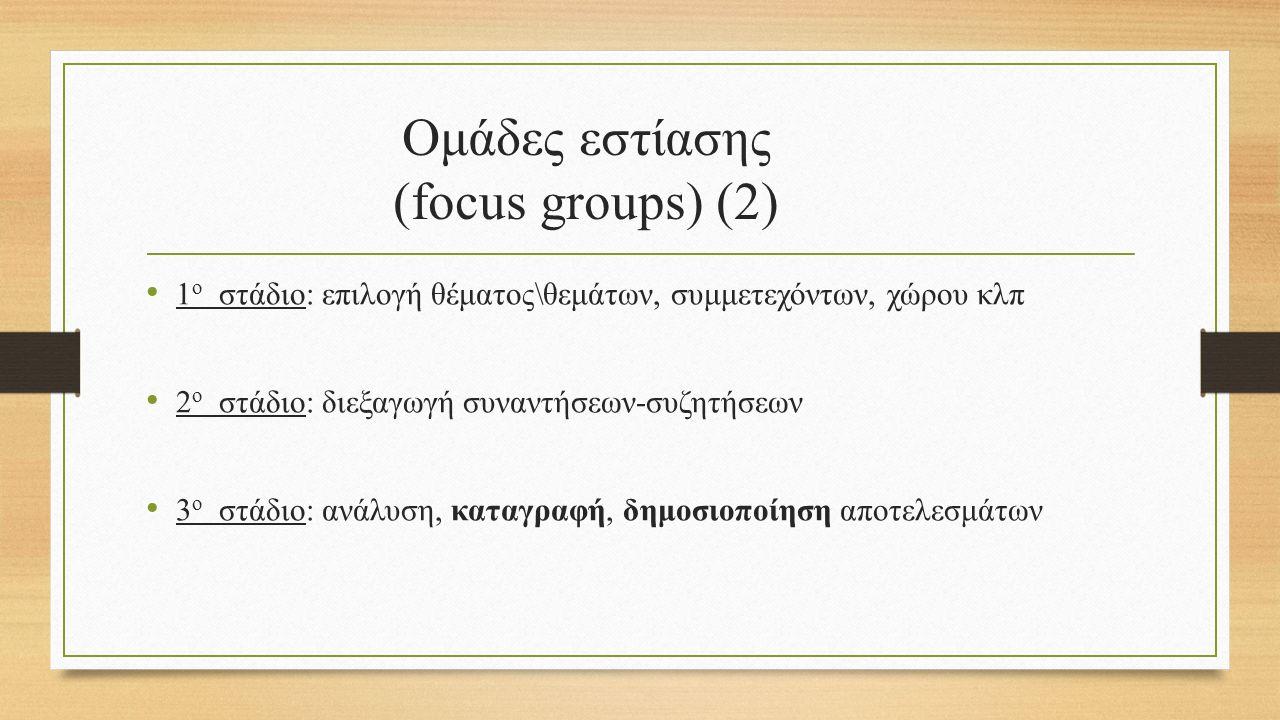 Ομάδες εστίασης (focus groups) (2) 1 ο στάδιο: επιλογή θέματος\θεμάτων, συμμετεχόντων, χώρου κλπ 2 ο στάδιο: διεξαγωγή συναντήσεων-συζητήσεων 3 ο στάδιο: ανάλυση, καταγραφή, δημοσιοποίηση αποτελεσμάτων