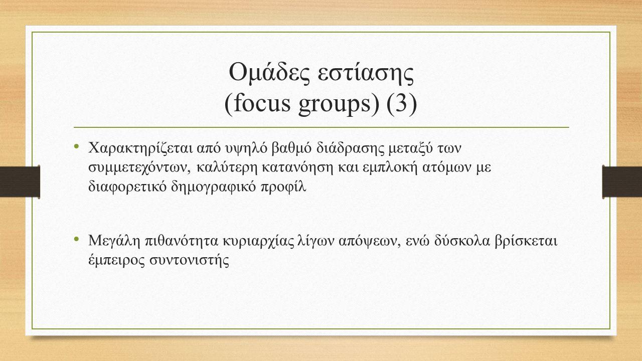 Ομάδες εστίασης (focus groups) (3) Χαρακτηρίζεται από υψηλό βαθμό διάδρασης μεταξύ των συμμετεχόντων, καλύτερη κατανόηση και εμπλοκή ατόμων με διαφορετικό δημογραφικό προφίλ Μεγάλη πιθανότητα κυριαρχίας λίγων απόψεων, ενώ δύσκολα βρίσκεται έμπειρος συντονιστής