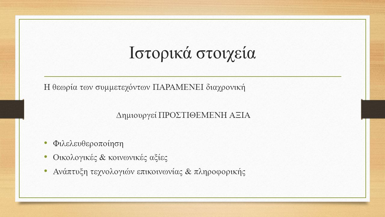 Ιστορικά στοιχεία Η θεωρία των συμμετεχόντων ΠΑΡΑΜΕΝΕΙ διαχρονική Δημιουργεί ΠΡΟΣΤΙΘΕΜΕΝΗ ΑΞΙΑ Φιλελευθεροποίηση Οικολογικές & κοινωνικές αξίες Ανάπτυξη τεχνολογιών επικοινωνίας & πληροφορικής