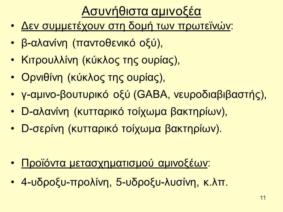 11 Ασυνήθιστα αμινοξέα Δεν συμμετέχουν στη δομή των πρωτεϊνών: β-αλανίνη (παντοθενικό οξύ), Κιτρουλλίνη (κύκλος της ουρίας), Ορνιθίνη (κύκλος της ουρίας), γ-αμινο-βουτυρικό οξύ (GABA, νευροδιαβιβαστής), D-αλανίνη (κυτταρικό τοίχωμα βακτηρίων), D-σερίνη (κυτταρικό τοίχωμα βακτηρίων).