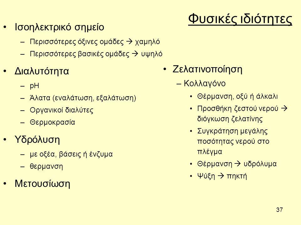 37 Φυσικές ιδιότητες Ισοηλεκτρικό σημείο –Περισσότερες όξινες ομάδες  χαμηλό –Περισσότερες βασικές ομάδες  υψηλό Διαλυτότητα –pH –Άλατα (εναλάτωση, εξαλάτωση) –Οργανικοί διαλύτες –Θερμοκρασία Υδρόλυση –με οξέα, βάσεις ή ένζυμα –θερμανση Μετουσίωση Ζελατινοποίηση –Κολλαγόνο Θέρμανση, οξύ ή άλκαλι Προσθήκη ζεστού νερού  διόγκωση ζελατίνης Συγκράτηση μεγάλης ποσότητας νερού στο πλέγμα Θέρμανση  υδρόλυμα Ψύξη  πηκτή
