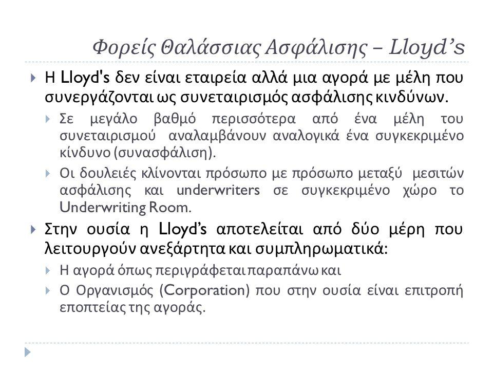Φορείς Θαλάσσιας Ασφάλισης – Lloyd's  Η Lloyd's δεν είναι εταιρεία αλλά μια αγορά με μέλη που συνεργάζονται ως συνεταιρισμός ασφάλισης κινδύνων.  Σε