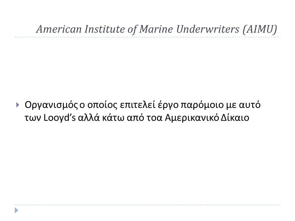American Institute of Marine Underwriters (AIMU)  Οργανισμός ο οποίος επιτελεί έργο παρόμοιο με αυτό των Looyd's αλλά κάτω από τοα Αμερικανικό Δίκαιο