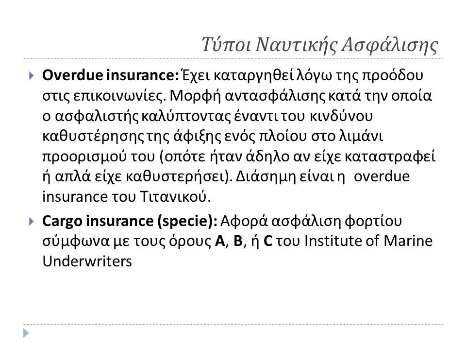 Τύποι Ναυτικής Ασφάλισης  Overdue insurance: Έχει καταργηθεί λόγω της προόδου στις επικοινωνίες. Μορφή αντασφάλισης κατά την οποία ο ασφαλιστής καλύπ