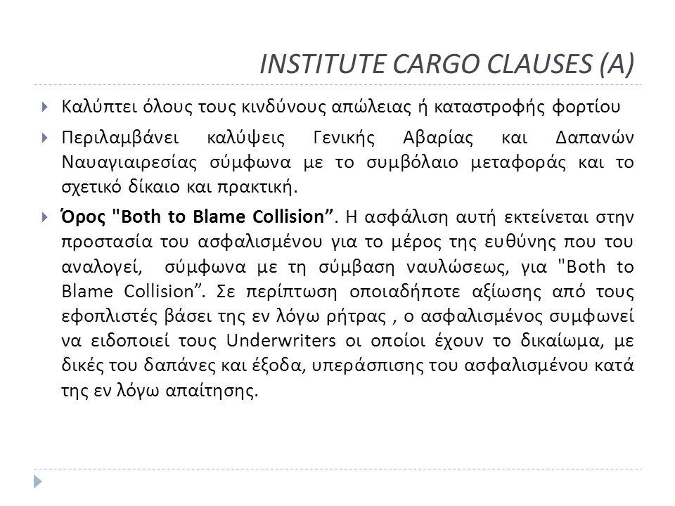 INSTITUTE CARGO CLAUSES (A)  Καλύπτει όλους τους κινδύνους απώλειας ή καταστροφής φορτίου  Περιλαμβάνει καλύψεις Γενικής Αβαρίας και Δαπανών Ναυαγιαιρεσίας σύμφωνα με το συμβόλαιο μεταφοράς και το σχετικό δίκαιο και πρακτική.