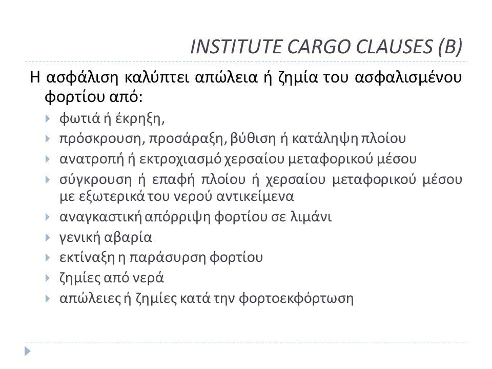 INSTITUTE CARGO CLAUSES (B) Η ασφάλιση καλύπτει απώλεια ή ζημία του ασφαλισμένου φορτίου από :  φωτιά ή έκρηξη,  πρόσκρουση, προσάραξη, βύθιση ή κατάληψη πλοίου  ανατροπή ή εκτροχιασμό χερσαίου μεταφορικού μέσου  σύγκρουση ή επαφή πλοίου ή χερσαίου μεταφορικού μέσου με εξωτερικά του νερού αντικείμενα  αναγκαστική απόρριψη φορτίου σε λιμάνι  γενική αβαρία  εκτίναξη η παράσυρση φορτίου  ζημίες από νερά  απώλειες ή ζημίες κατά την φορτοεκφόρτωση