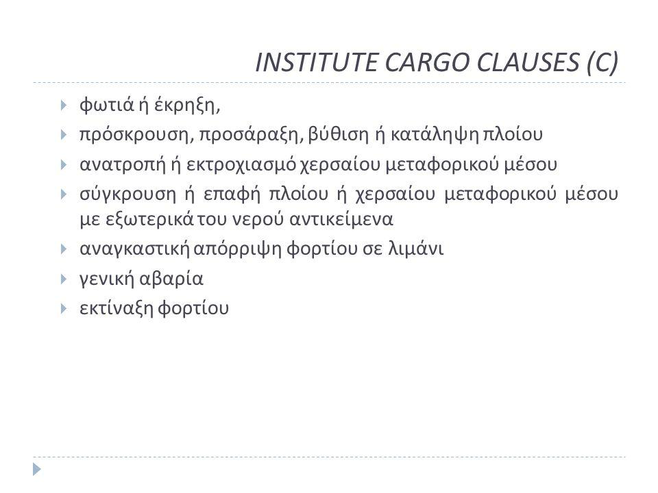 INSTITUTE CARGO CLAUSES (C)  φωτιά ή έκρηξη,  πρόσκρουση, προσάραξη, βύθιση ή κατάληψη πλοίου  ανατροπή ή εκτροχιασμό χερσαίου μεταφορικού μέσου  σύγκρουση ή επαφή πλοίου ή χερσαίου μεταφορικού μέσου με εξωτερικά του νερού αντικείμενα  αναγκαστική απόρριψη φορτίου σε λιμάνι  γενική αβαρία  εκτίναξη φορτίου