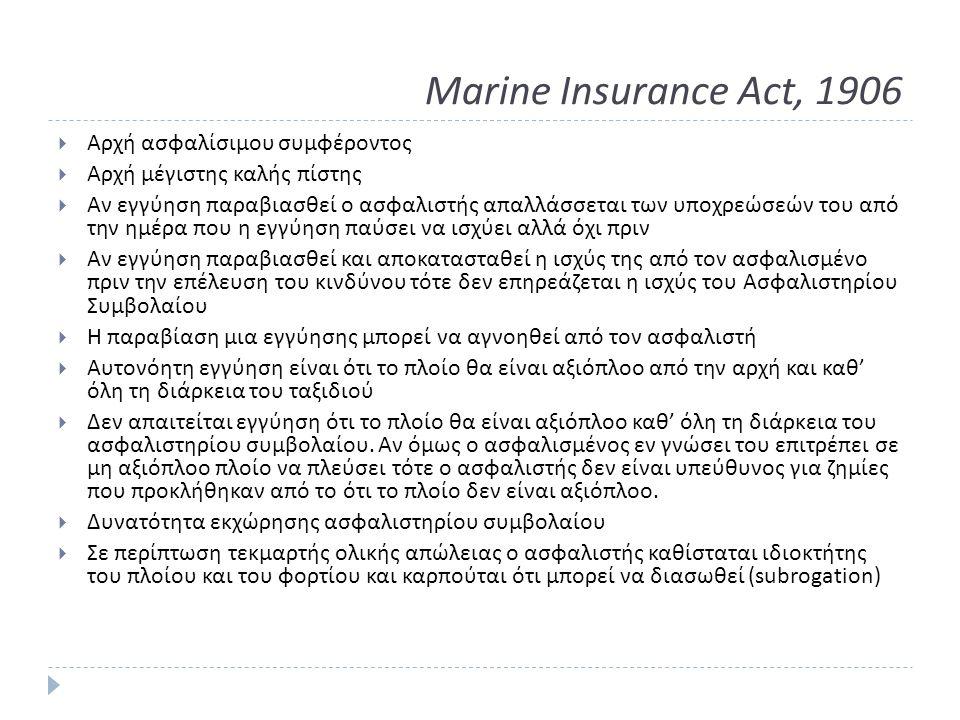 Marine Insurance Act, 1906  Αρχή ασφαλίσιμου συμφέροντος  Αρχή μέγιστης καλής πίστης  Αν εγγύηση παραβιασθεί ο ασφαλιστής απαλλάσσεται των υποχρεώσεών του από την ημέρα που η εγγύηση παύσει να ισχύει αλλά όχι πριν  Αν εγγύηση παραβιασθεί και αποκατασταθεί η ισχύς της από τον ασφαλισμένο πριν την επέλευση του κινδύνου τότε δεν επηρεάζεται η ισχύς του Ασφαλιστηρίου Συμβολαίου  Η παραβίαση μια εγγύησης μπορεί να αγνοηθεί από τον ασφαλιστή  Αυτονόητη εγγύηση είναι ότι το πλοίο θα είναι αξιόπλοο από την αρχή και καθ ' όλη τη διάρκεια του ταξιδιού  Δεν απαιτείται εγγύηση ότι το πλοίο θα είναι αξιόπλοο καθ ' όλη τη διάρκεια του ασφαλιστηρίου συμβολαίου.