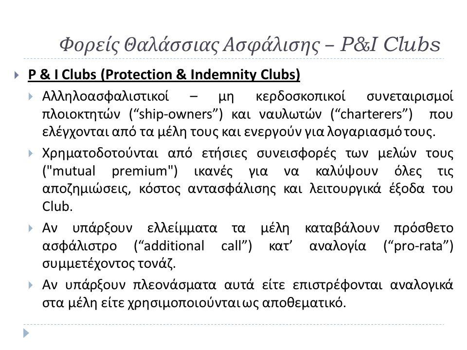 Φορείς Θαλάσσιας Ασφάλισης – P&I Clubs  P & I Clubs (Protection & Indemnity Clubs)  Αλληλοασφαλιστικοί – μη κερδοσκοπικοί συνεταιρισμοί πλοιοκτητών ( ship-owners ) και ναυλωτών ( charterers ) που ελέγχονται από τα μέλη τους και ενεργούν για λογαριασμό τους.