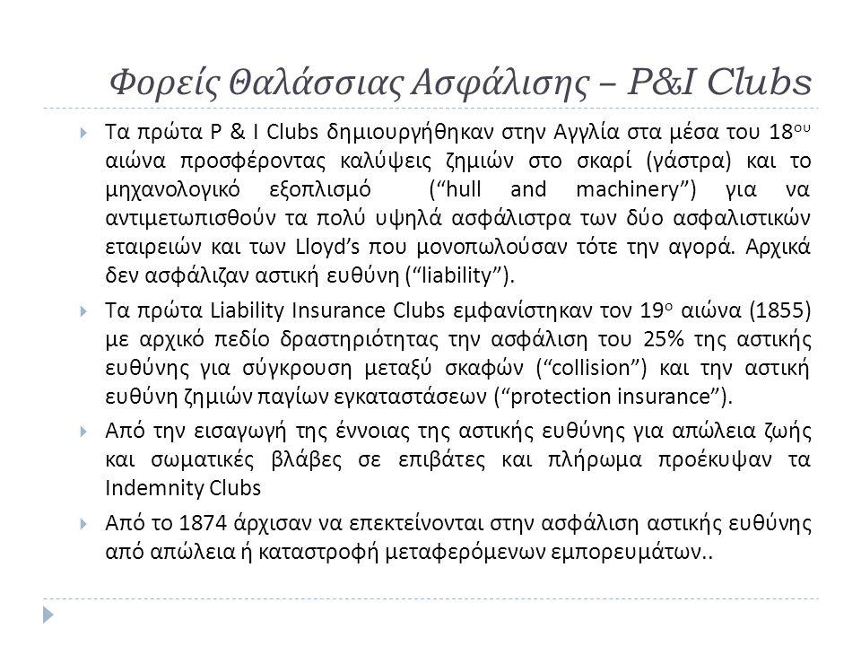 Φορείς Θαλάσσιας Ασφάλισης – P&I Clubs  Τα πρώτα P & I Clubs δημιουργήθηκαν στην Αγγλία στα μέσα του 18 ου αιώνα προσφέροντας καλύψεις ζημιών στο σκα