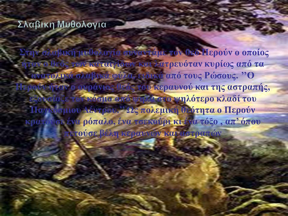 Στην σλαβική μυθολογία συναντάμε τον θεό Περούν ο οποίος ήταν ο θεός των καταιγίδων και λατρευόταν κυρίως από τα ανατολικά σλαβικά φύλα, ειδικά από τους Ρώσους.
