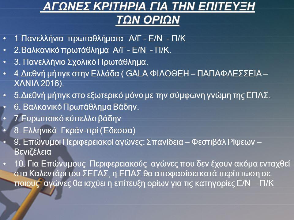 ΑΓΩΝΕΣ ΚΡΙΤΗΡΙΑ ΓΙΑ ΤΗΝ ΕΠΙΤΕΥΞΗ ΤΩΝ ΟΡΙΩΝ 1.Πανελλήνια πρωταθλήματα Α/Γ - Ε/Ν - Π/Κ 2.Βαλκανικό πρωτάθλημα Α/Γ - Ε/Ν - Π/Κ.