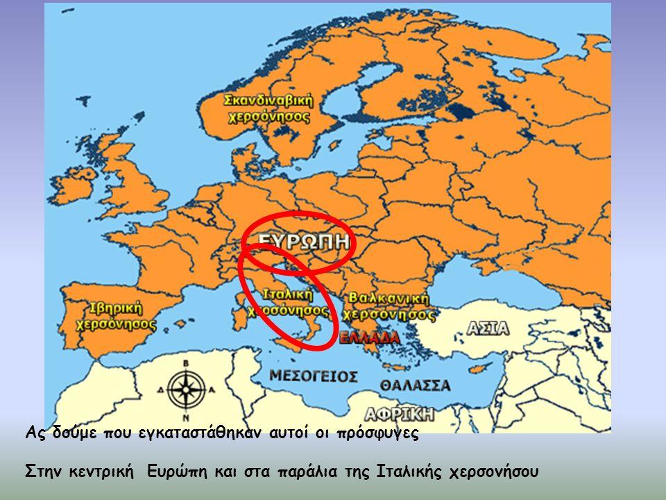 Ας δούμε που εγκαταστάθηκαν αυτοί οι πρόσφυγες Στην κεντρική Ευρώπη και στα παράλια της Ιταλικής χερσονήσου