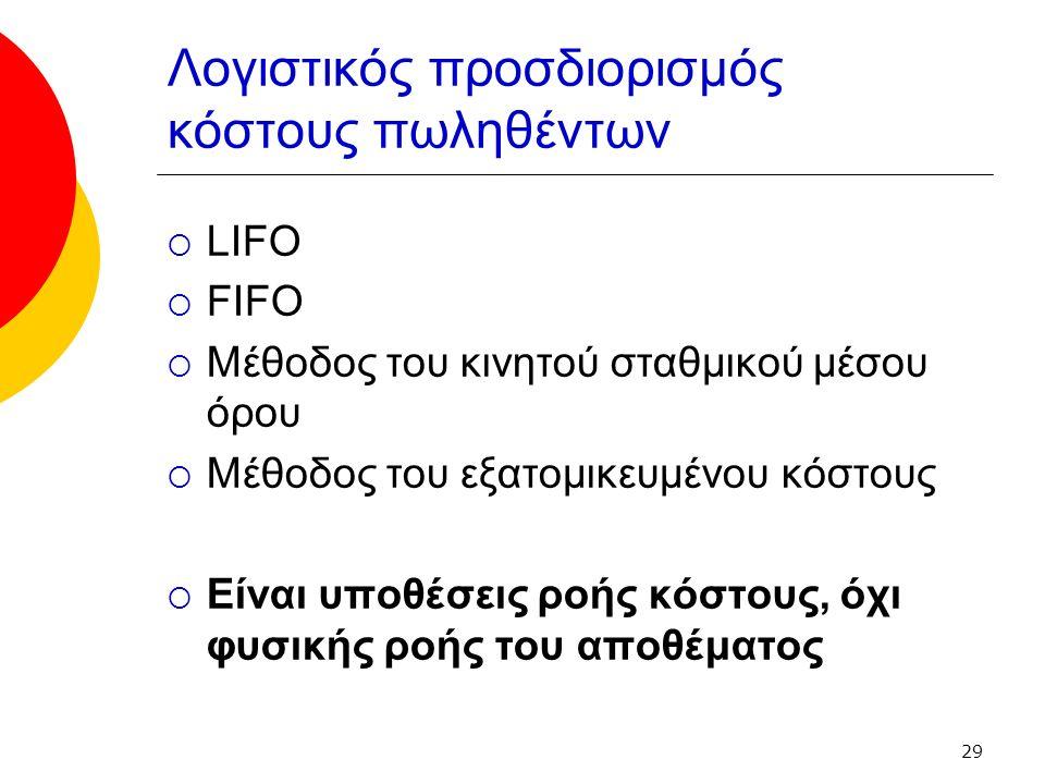 29 Λογιστικός προσδιορισμός κόστους πωληθέντων  LIFO  FIFO  Μέθοδος του κινητού σταθμικού μέσου όρου  Μέθοδος του εξατομικευμένου κόστους  Είναι υποθέσεις ροής κόστους, όχι φυσικής ροής του αποθέματος
