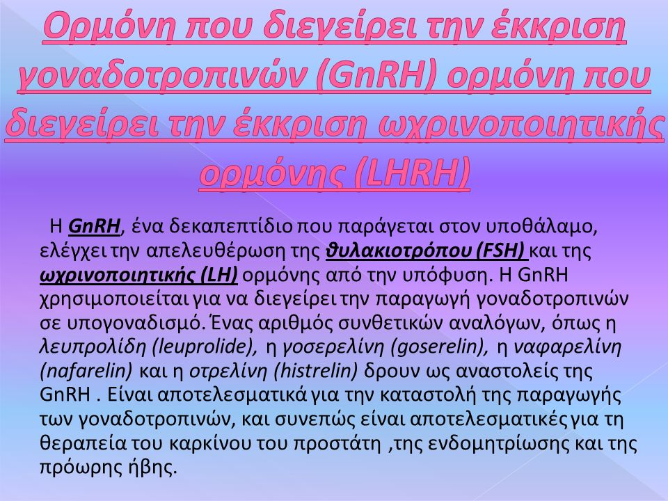 Η GnRH, ένα δεκαπεπτίδιο που παράγεται στον υποθάλαμο, ελέγχει την απελευθέρωση της θυλακιοτρόπου (FSH) και της ωχρινοποιητικής (LH) ορμόνης από την υπόφυση.