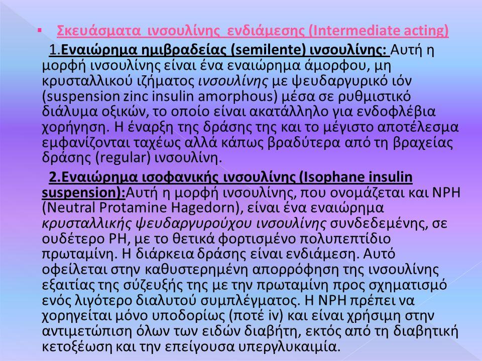  Σκευάσματα ινσουλίνης ενδιάμεσης (Intermediate acting) 1.Εναιώρημα ημιβραδείας (semilente) ινσουλίνης: Αυτή η μορφή ινσουλίνης είναι ένα εναιώρημα άμορφου, μη κρυσταλλικού ιζήματος ινσουλίνης με ψευδαργυρικό ιόν (suspension zinc insulin amorphous) μέσα σε ρυθμιστικό διάλυμα οξικών, το οποίο είναι ακατάλληλο για ενδοφλέβια χορήγηση.