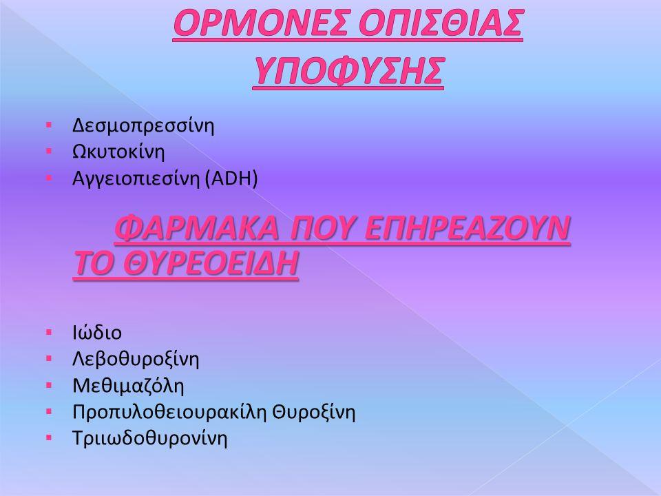  Δεσμοπρεσσίνη  Ωκυτοκίνη ΦΑΡΜΑΚΑ ΠΟΥ ΕΠΗΡΕΑΖΟΥΝ ΤΟ ΘΥΡΕΟΕΙΔΗ  Αγγειοπιεσίνη (ADH) ΦΑΡΜΑΚΑ ΠΟΥ ΕΠΗΡΕΑΖΟΥΝ ΤΟ ΘΥΡΕΟΕΙΔΗ  Ιώδιο  Λεβοθυροξίνη  Μεθιμαζόλη  Προπυλοθειουρακίλη Θυροξίνη  Τριιωδοθυρονίνη