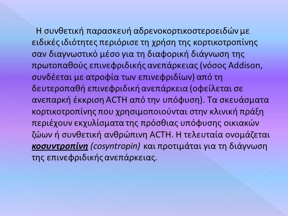 Η συνθετική παρασκευή αδρενοκορτικοστεροειδών με ειδικές ιδιότητες περιόρισε τη χρήση της κορτικοτροπίνης σαν διαγνωστικό μέσο για τη διαφορική διάγνωση της πρωτοπαθούς επινεφριδικής ανεπάρκειας (νόσος Addison, συνδέεται με ατροφία των επινεφριδίων) από τη δευτεροπαθή επινεφριδική ανεπάρκεια (οφείλεται σε ανεπαρκή έκκριση ACTH από την υπόφυση).