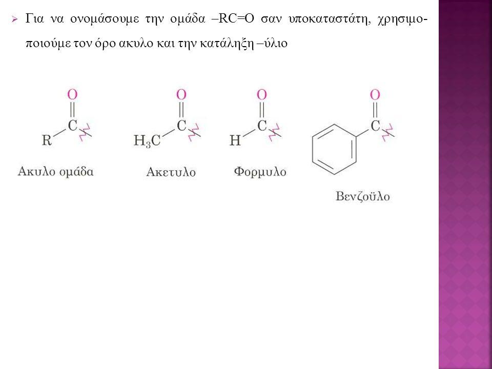  Για να ονομάσουμε την ομάδα –RC=O σαν υποκαταστάτη, χρησιμο- ποιούμε τον όρο ακυλο και την κατάληξη –ύλιο