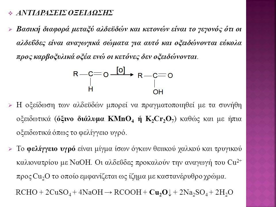  ΑΝΤΙΔΡΑΣΕΙΣ ΟΞΕΙΔΩΣΗΣ  Βασική διαφορά μεταξύ αλδεϋδών και κετονών είναι το γεγονός ότι οι αλδεΰδες είναι αναγωγικά σώματα για αυτό και οξειδώνονται εύκολα προς καρβοξυλικά οξέα ενώ οι κετόνες δεν οξειδώνονται.