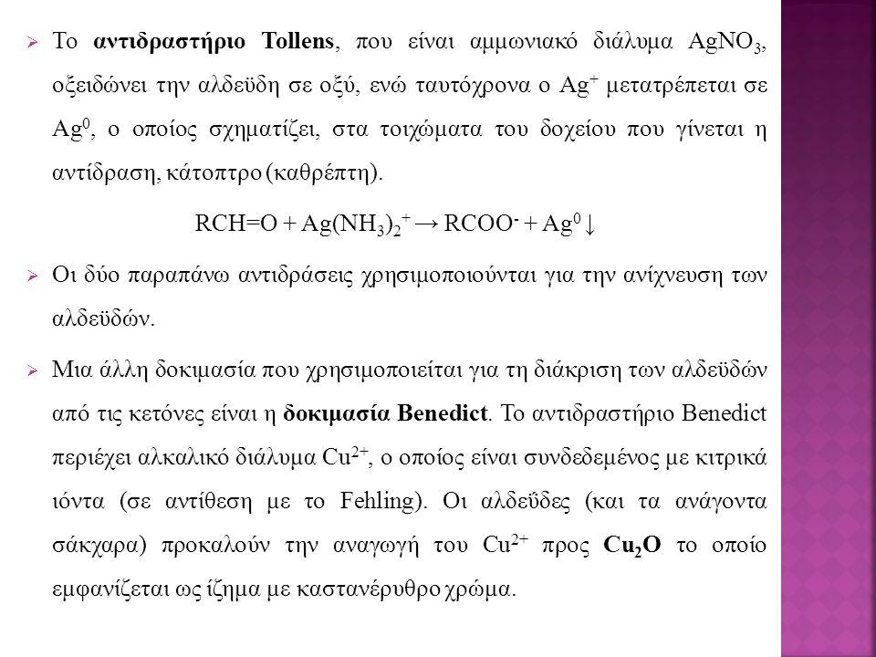  Το αντιδραστήριο Tollens, που είναι αμμωνιακό διάλυμα AgNO 3, οξειδώνει την αλδεϋδη σε οξύ, ενώ ταυτόχρονα ο Ag + μετατρέπεται σε Ag 0, ο οποίος σχηματίζει, στα τοιχώματα του δοχείου που γίνεται η αντίδραση, κάτοπτρο (καθρέπτη).