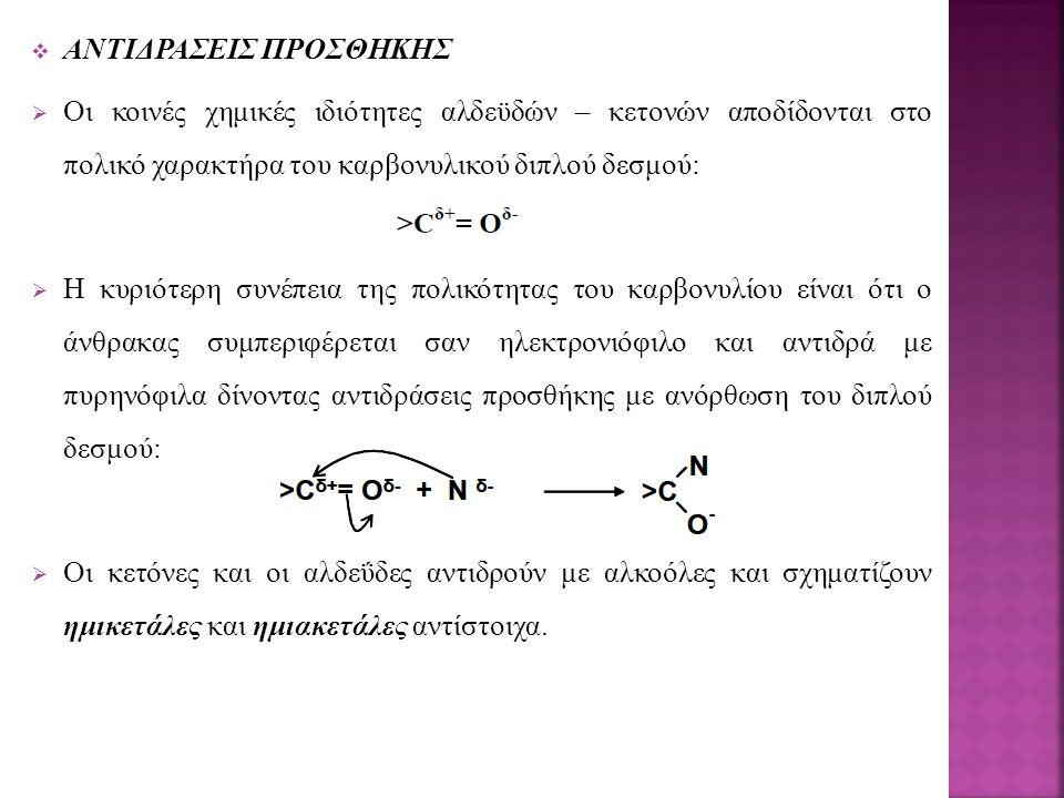 ΑΝΤΙΔΡΑΣΕΙΣ ΠΡΟΣΘΗΚΗΣ  Οι κοινές χημικές ιδιότητες αλδεϋδών – κετονών αποδίδονται στο πολικό χαρακτήρα του καρβονυλικού διπλού δεσμού:  Η κυριότερη συνέπεια της πολικότητας του καρβονυλίου είναι ότι ο άνθρακας συμπεριφέρεται σαν ηλεκτρονιόφιλο και αντιδρά με πυρηνόφιλα δίνοντας αντιδράσεις προσθήκης με ανόρθωση του διπλού δεσμού:  Oι κετόνες και οι αλδεΰδες αντιδρούν με αλκοόλες και σχηματίζουν ημικετάλες και ημιακετάλες αντίστοιχα.