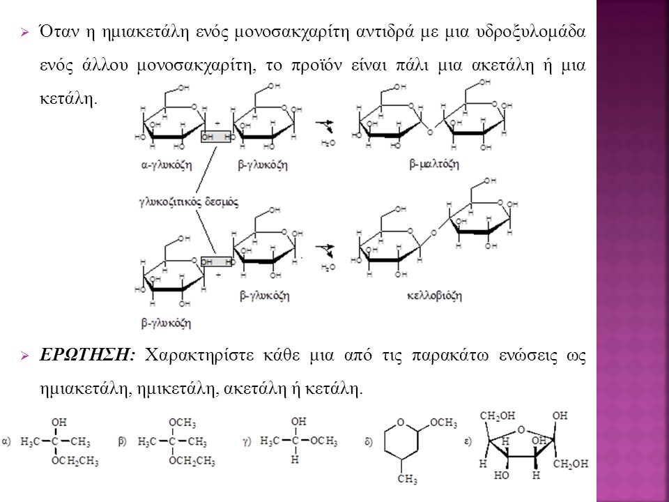  Όταν η ημιακετάλη ενός μονοσακχαρίτη αντιδρά με μια υδροξυλομάδα ενός άλλου μονοσακχαρίτη, το προϊόν είναι πάλι μια ακετάλη ή μια κετάλη.  ΕΡΩΤΗΣΗ: