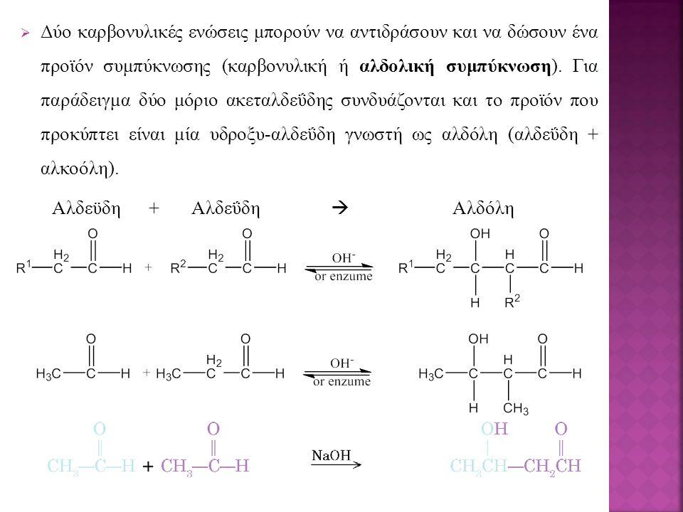  Δύο καρβονυλικές ενώσεις μπορούν να αντιδράσουν και να δώσουν ένα προϊόν συμπύκνωσης (καρβονυλική ή αλδολική συμπύκνωση). Για παράδειγμα δύο μόριο α