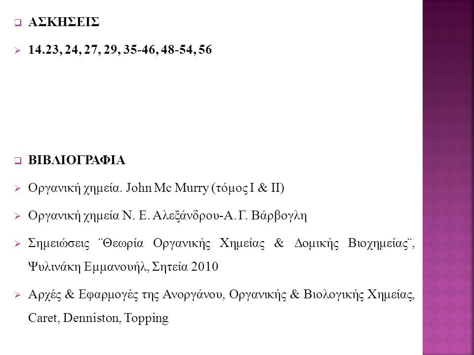  ΑΣΚΗΣΕΙΣ  14.23, 24, 27, 29, 35-46, 48-54, 56  ΒΙΒΛΙΟΓΡΑΦΙΑ  Οργανική χημεία. John Mc Murry (τόμος Ι & ΙΙ)  Οργανική χημεία Ν. Ε. Αλεξάνδρου-Α.