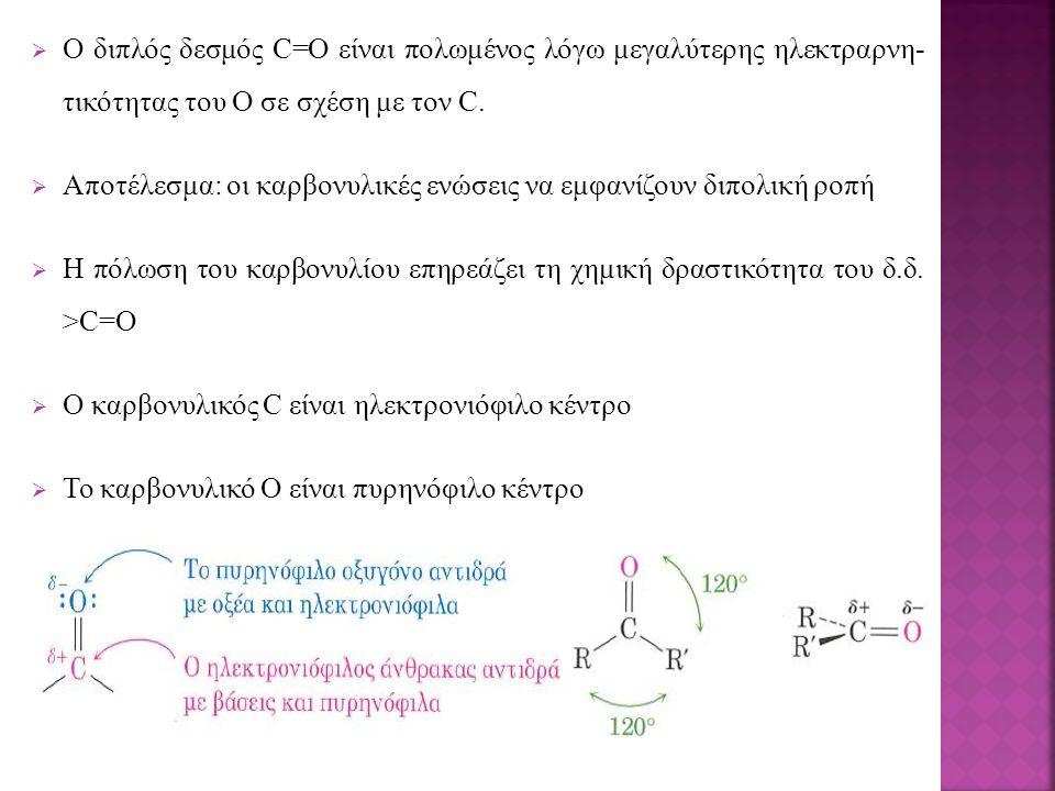  Ο διπλός δεσμός C=O είναι πολωμένος λόγω μεγαλύτερης ηλεκτραρνη- τικότητας του Ο σε σχέση με τον C.  Αποτέλεσμα: οι καρβονυλικές ενώσεις να εμφανίζ