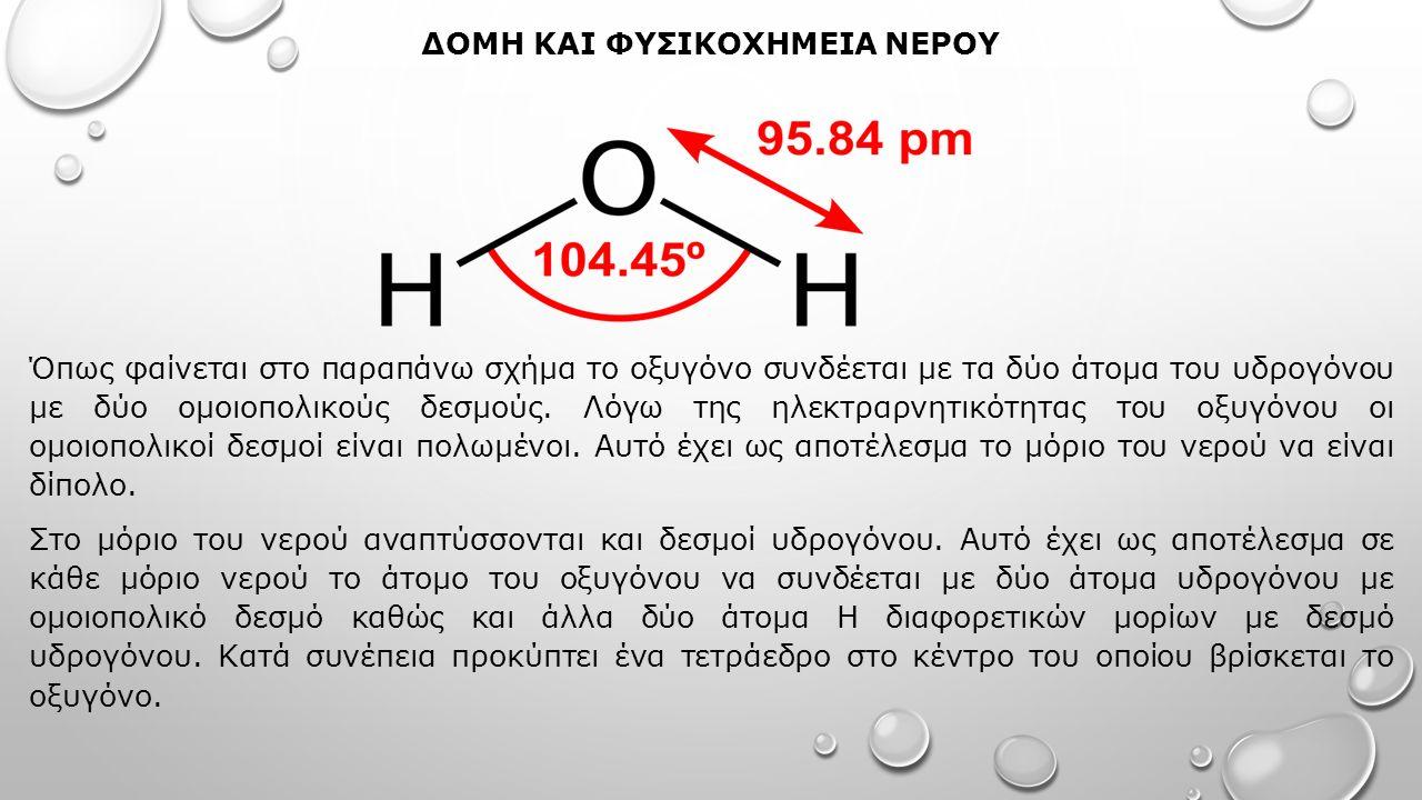 ΔΟΜΗ ΚΑΙ ΦΥΣΙΚΟΧΗΜΕΙΑ ΝΕΡΟΥ Όπως φαίνεται στο παραπάνω σχήμα το οξυγόνο συνδέεται με τα δύο άτομα του υδρογόνου με δύο ομοιοπολικούς δεσμούς.